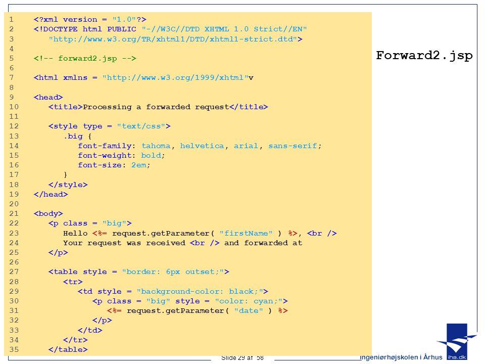 Ingeniørhøjskolen i Århus Slide 29 af 58 Forward2.jsp 1 2 <!DOCTYPE html PUBLIC -//W3C//DTD XHTML 1.0 Strict//EN 3 http://www.w3.org/TR/xhtml1/DTD/xhtml1-strict.dtd > 4 5 6 7 <html xmlns = http://www.w3.org/1999/xhtml v 8 9 10 Processing a forwarded request 11 12 13.big { 14 font-family: tahoma, helvetica, arial, sans-serif; 15 font-weight: bold; 16 font-size: 2em; 17 } 18 19 20 21 22 23 Hello, 24 Your request was received and forwarded at 25 26 27 28 29 30 31 32 33 34 35