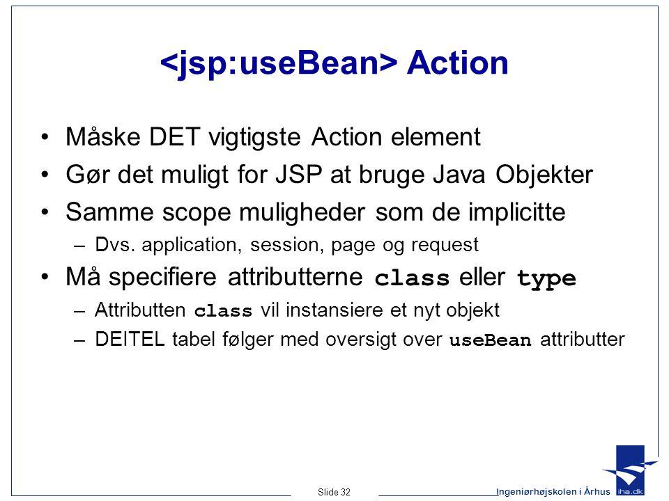 Ingeniørhøjskolen i Århus Slide 32 Action •Måske DET vigtigste Action element •Gør det muligt for JSP at bruge Java Objekter •Samme scope muligheder som de implicitte –Dvs.