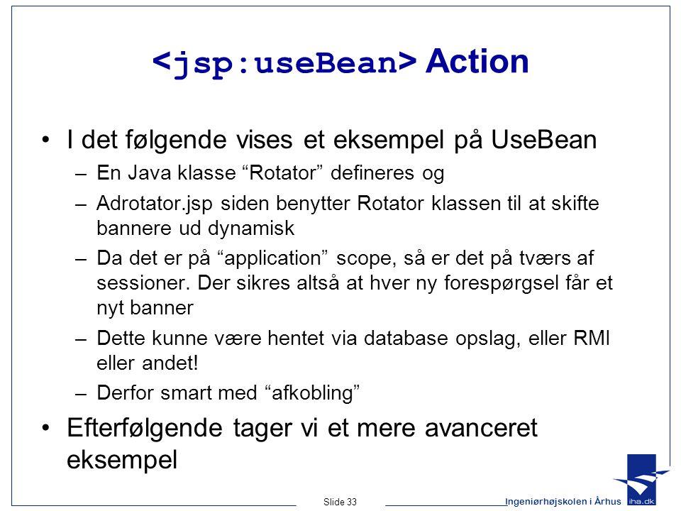 Ingeniørhøjskolen i Århus Slide 33 Action •I det følgende vises et eksempel på UseBean –En Java klasse Rotator defineres og –Adrotator.jsp siden benytter Rotator klassen til at skifte bannere ud dynamisk –Da det er på application scope, så er det på tværs af sessioner.