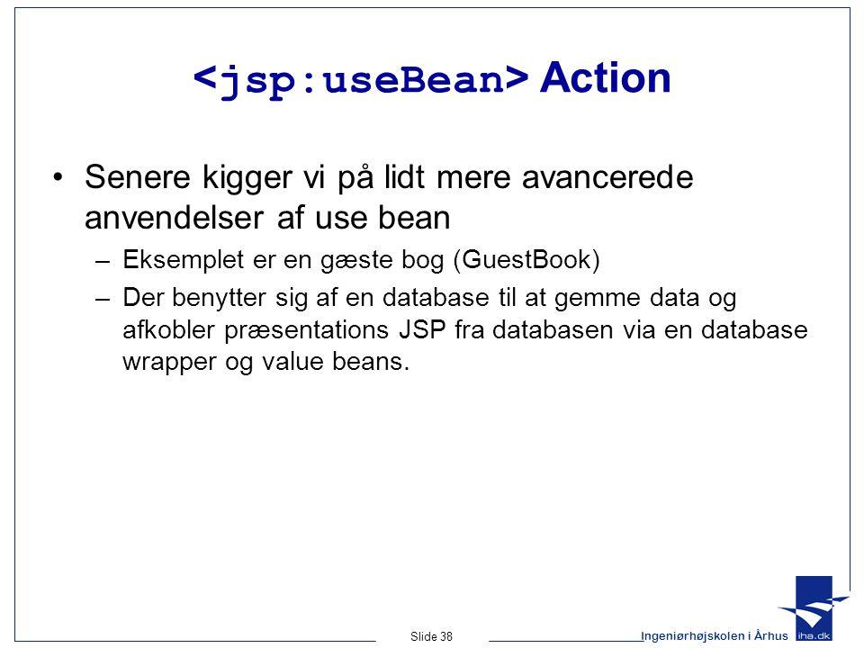 Ingeniørhøjskolen i Århus Slide 38 Action •Senere kigger vi på lidt mere avancerede anvendelser af use bean –Eksemplet er en gæste bog (GuestBook) –Der benytter sig af en database til at gemme data og afkobler præsentations JSP fra databasen via en database wrapper og value beans.