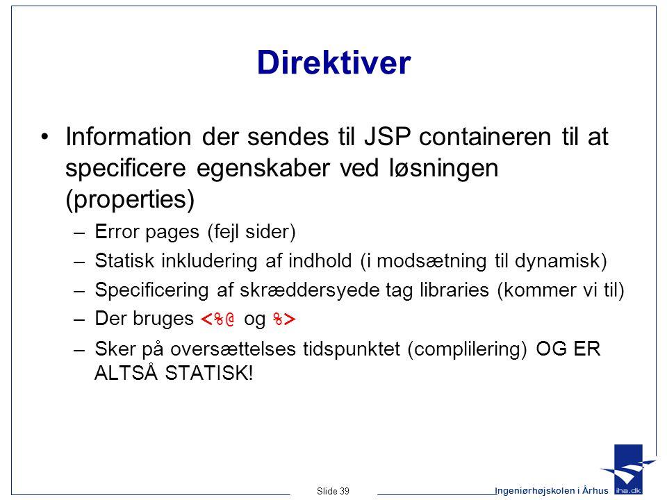 Ingeniørhøjskolen i Århus Slide 39 Direktiver •Information der sendes til JSP containeren til at specificere egenskaber ved løsningen (properties) –Error pages (fejl sider) –Statisk inkludering af indhold (i modsætning til dynamisk) –Specificering af skræddersyede tag libraries (kommer vi til) –Der bruges –Sker på oversættelses tidspunktet (complilering) OG ER ALTSÅ STATISK!