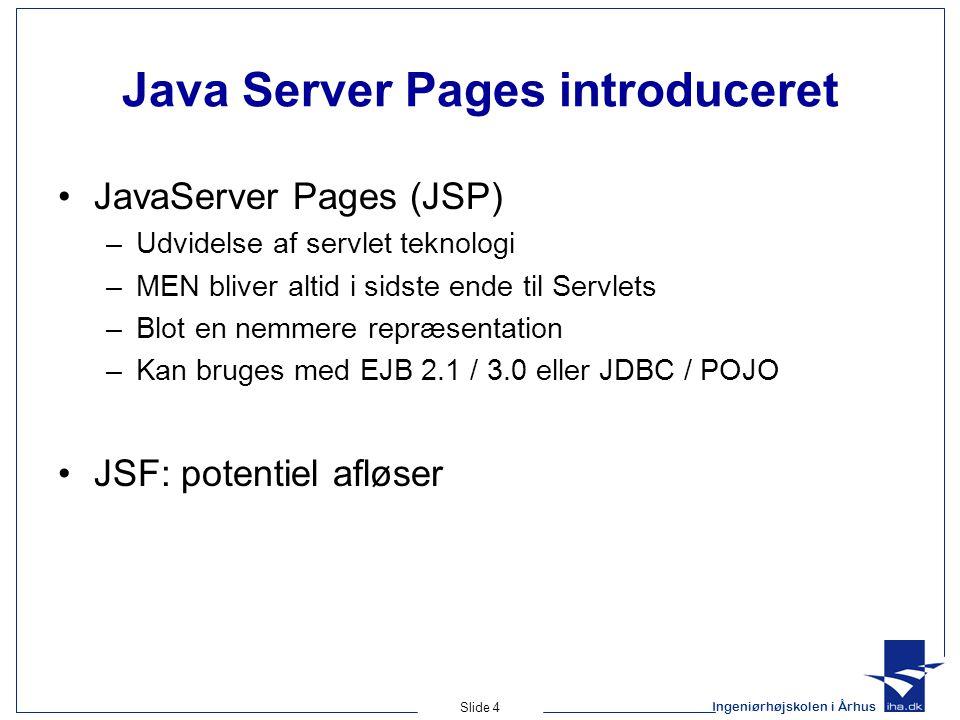 Ingeniørhøjskolen i Århus Slide 4 Java Server Pages introduceret •JavaServer Pages (JSP) –Udvidelse af servlet teknologi –MEN bliver altid i sidste ende til Servlets –Blot en nemmere repræsentation –Kan bruges med EJB 2.1 / 3.0 eller JDBC / POJO •JSF: potentiel afløser