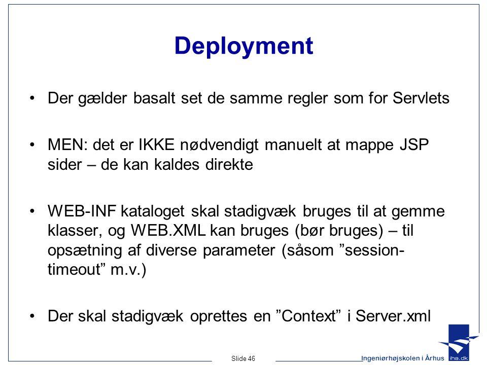 Ingeniørhøjskolen i Århus Slide 46 Deployment •Der gælder basalt set de samme regler som for Servlets •MEN: det er IKKE nødvendigt manuelt at mappe JSP sider – de kan kaldes direkte •WEB-INF kataloget skal stadigvæk bruges til at gemme klasser, og WEB.XML kan bruges (bør bruges) – til opsætning af diverse parameter (såsom session- timeout m.v.) •Der skal stadigvæk oprettes en Context i Server.xml