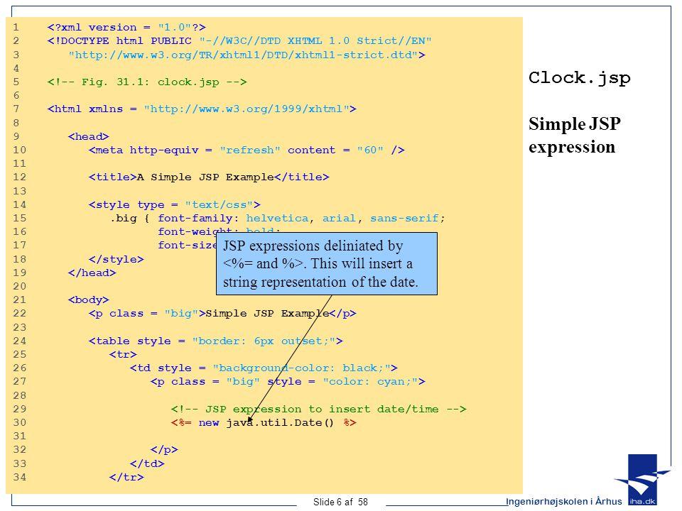 Ingeniørhøjskolen i Århus Slide 6 af 58 Clock.jsp Simple JSP expression 1 2 <!DOCTYPE html PUBLIC -//W3C//DTD XHTML 1.0 Strict//EN 3 http://www.w3.org/TR/xhtml1/DTD/xhtml1-strict.dtd > 4 5 6 7 8 9 10 11 12 A Simple JSP Example 13 14 15.big { font-family: helvetica, arial, sans-serif; 16 font-weight: bold; 17 font-size: 2em; } 18 19 20 21 22 Simple JSP Example 23 24 25 26 27 28 29 30 31 32 33 34 JSP expressions deliniated by.