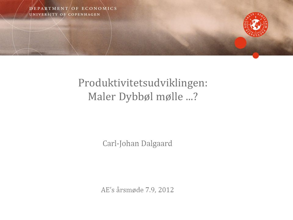 Produktivitetsudviklingen: Maler Dybbøl mølle... Carl-Johan Dalgaard AE's årsmøde 7.9, 2012