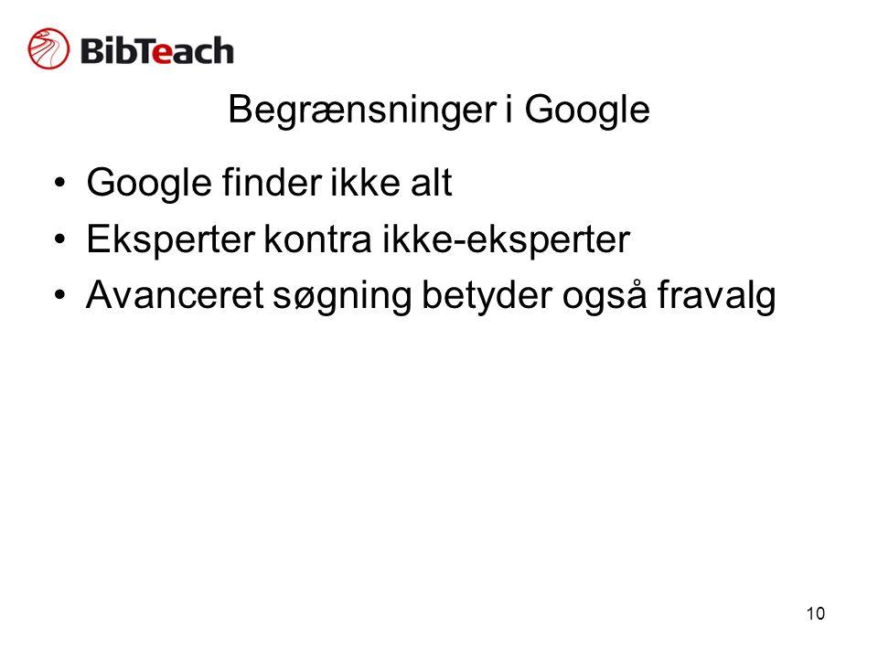 10 Begrænsninger i Google •Google finder ikke alt •Eksperter kontra ikke-eksperter •Avanceret søgning betyder også fravalg