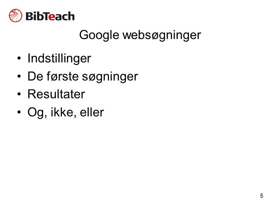 5 Google websøgninger •Indstillinger •De første søgninger •Resultater •Og, ikke, eller