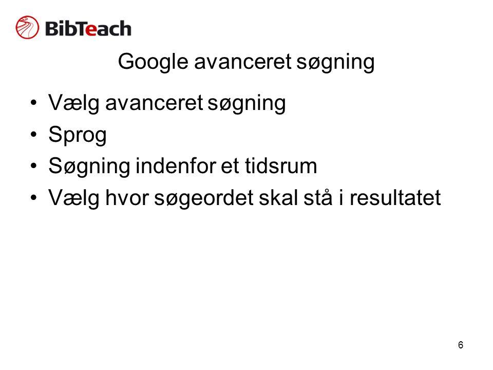 6 Google avanceret søgning •Vælg avanceret søgning •Sprog •Søgning indenfor et tidsrum •Vælg hvor søgeordet skal stå i resultatet