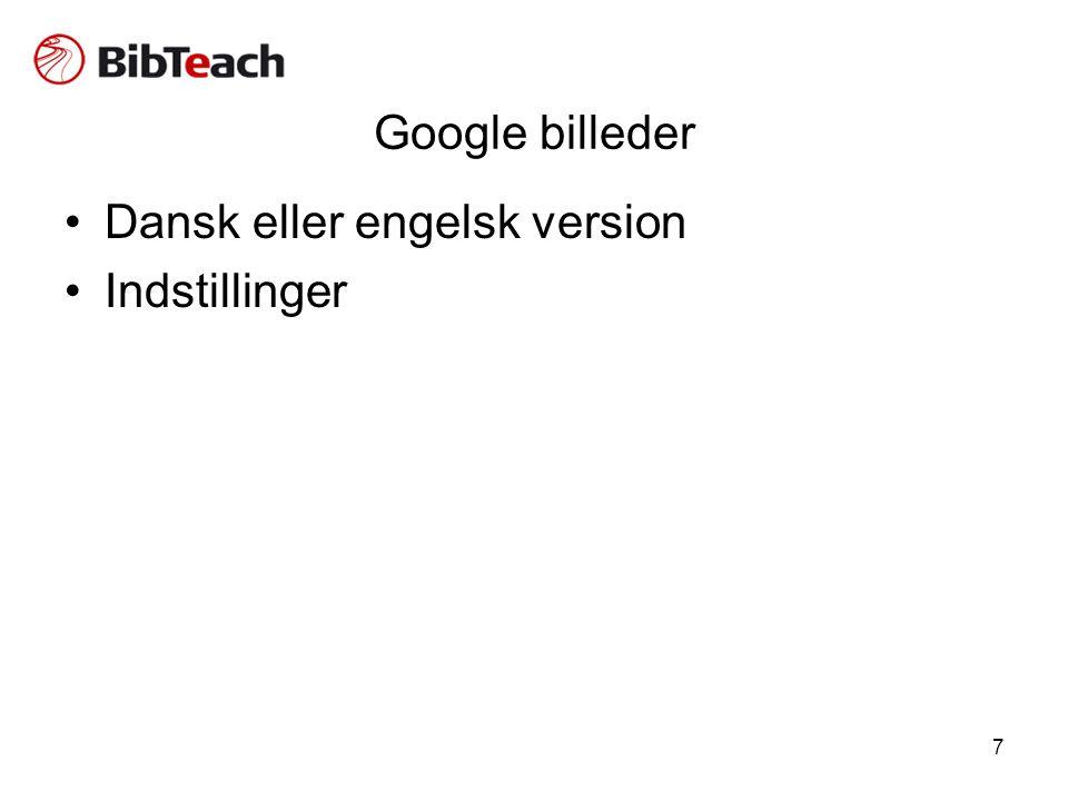 7 Google billeder •Dansk eller engelsk version •Indstillinger
