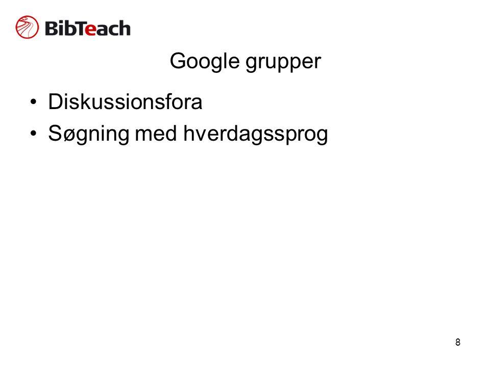 8 Google grupper •Diskussionsfora •Søgning med hverdagssprog