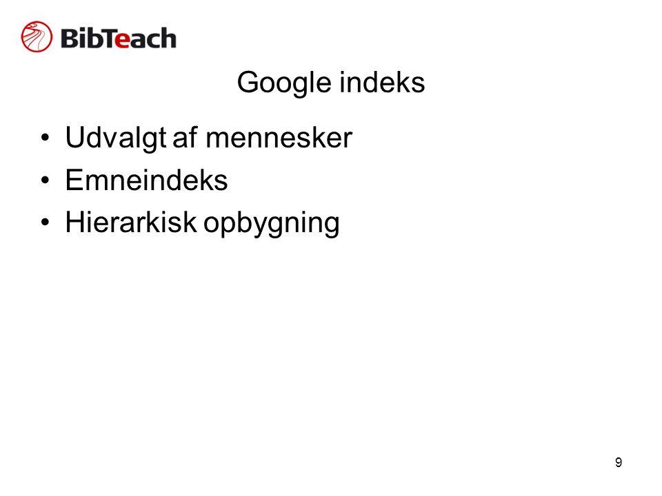 9 Google indeks •Udvalgt af mennesker •Emneindeks •Hierarkisk opbygning