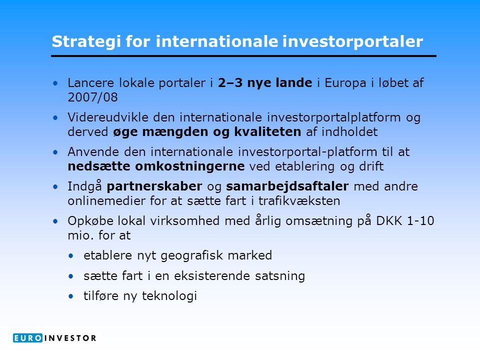 Strategi for internationale investorportaler •Lancere lokale portaler i 2–3 nye lande i Europa i løbet af 2007/08 •Videreudvikle den internationale investorportalplatform og derved øge mængden og kvaliteten af indholdet •Anvende den internationale investorportal-platform til at nedsætte omkostningerne ved etablering og drift •Indgå partnerskaber og samarbejdsaftaler med andre onlinemedier for at sætte fart i trafikvæksten •Opkøbe lokal virksomhed med årlig omsætning på DKK 1-10 mio.