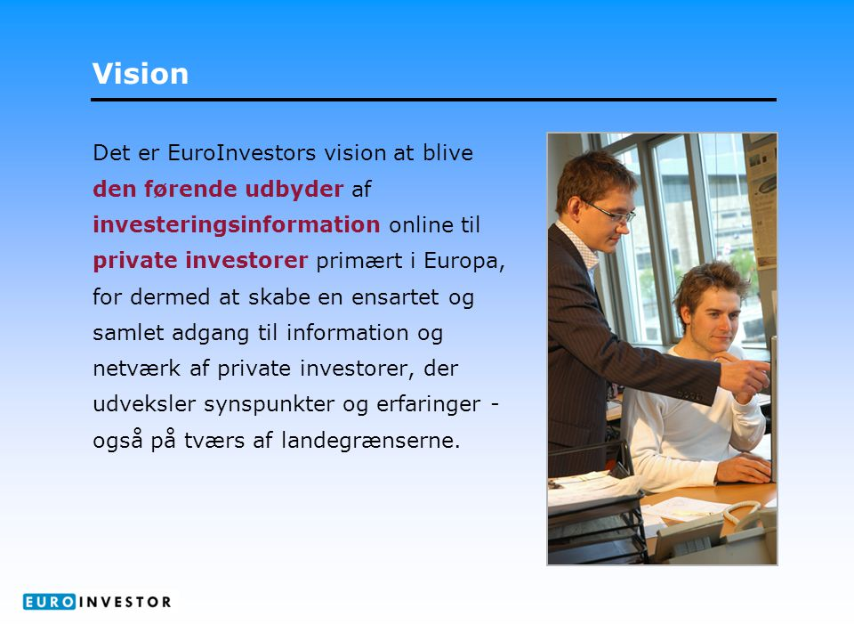 Vision Det er EuroInvestors vision at blive den førende udbyder af investeringsinformation online til private investorer primært i Europa, for dermed at skabe en ensartet og samlet adgang til information og netværk af private investorer, der udveksler synspunkter og erfaringer - også på tværs af landegrænserne.
