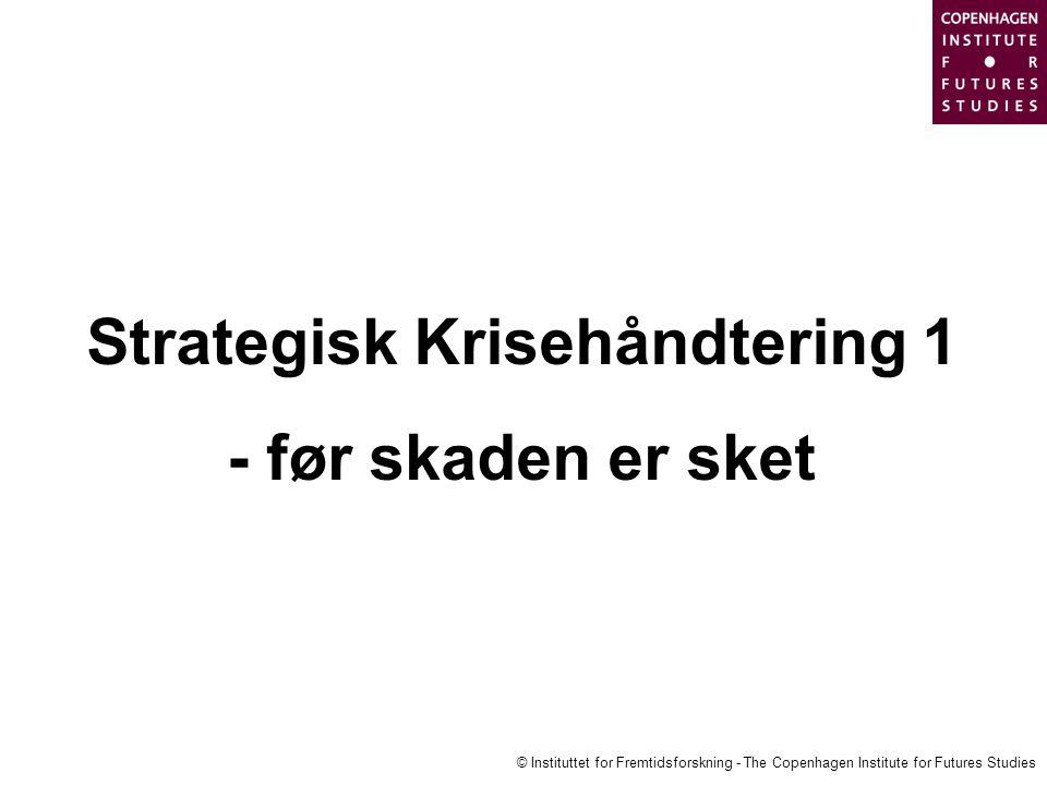 © Instituttet for Fremtidsforskning - The Copenhagen Institute for Futures Studies Strategisk Krisehåndtering 1 - før skaden er sket