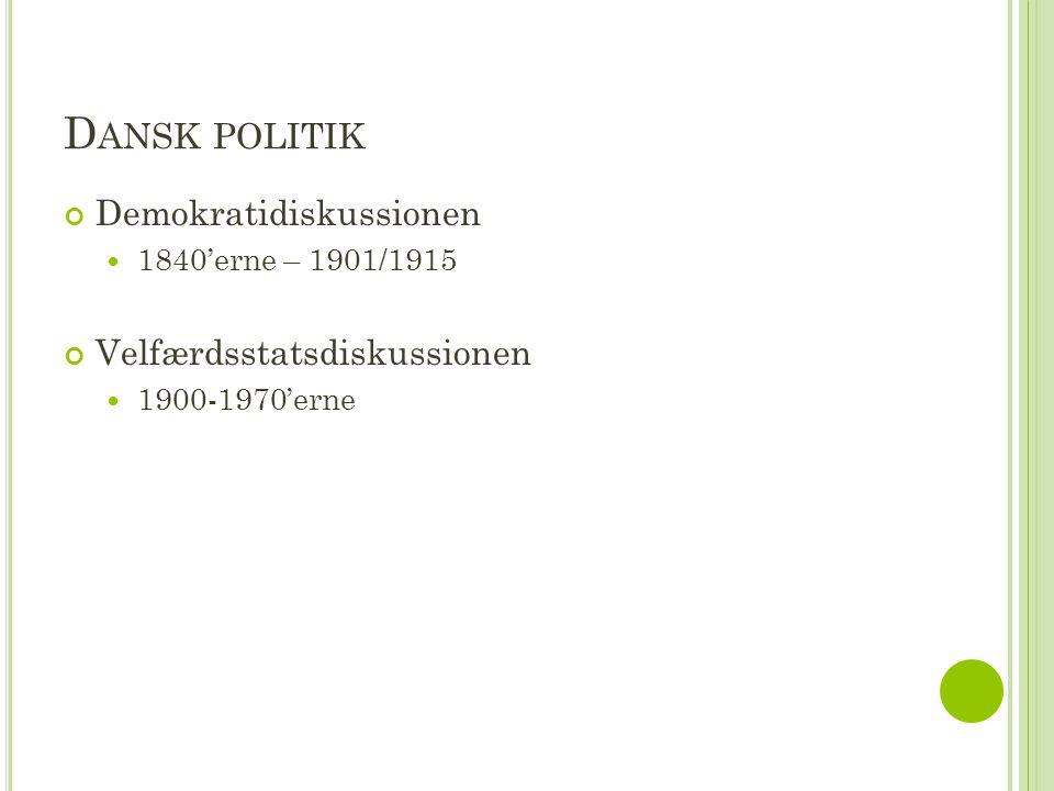 D ANSK POLITIK Demokratidiskussionen  1840'erne – 1901/1915 Velfærdsstatsdiskussionen  1900-1970'erne