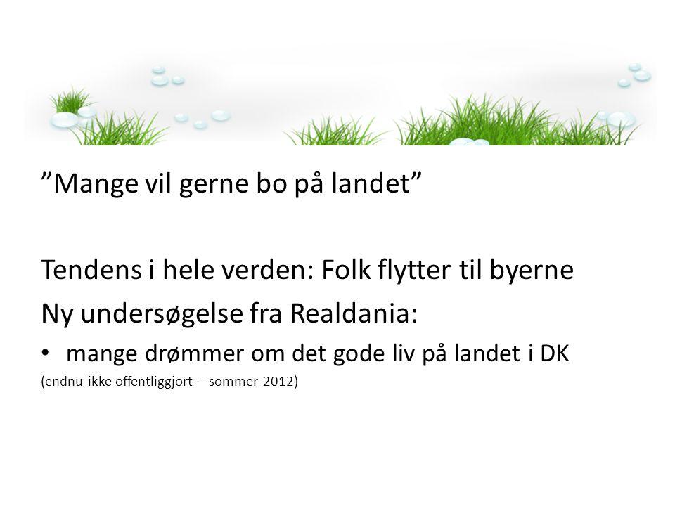 Mange vil gerne bo på landet Tendens i hele verden: Folk flytter til byerne Ny undersøgelse fra Realdania: • mange drømmer om det gode liv på landet i DK (endnu ikke offentliggjort – sommer 2012)