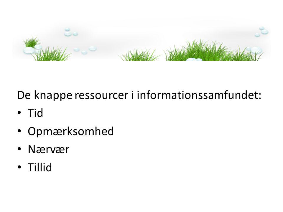 De knappe ressourcer i informationssamfundet: • Tid • Opmærksomhed • Nærvær • Tillid