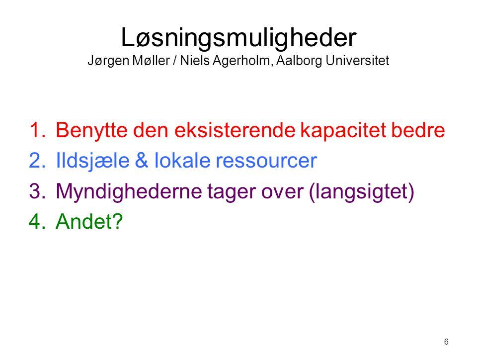 6 Løsningsmuligheder Jørgen Møller / Niels Agerholm, Aalborg Universitet 1.Benytte den eksisterende kapacitet bedre 2.Ildsjæle & lokale ressourcer 3.Myndighederne tager over (langsigtet) 4.Andet