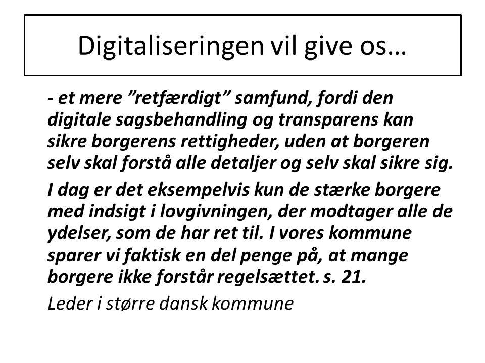 Digitaliseringen vil give os… - et mere retfærdigt samfund, fordi den digitale sagsbehandling og transparens kan sikre borgerens rettigheder, uden at borgeren selv skal forstå alle detaljer og selv skal sikre sig.