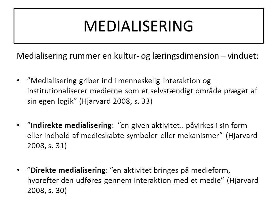 MEDIALISERING Medialisering rummer en kultur- og læringsdimension – vinduet: • Medialisering griber ind i menneskelig interaktion og institutionaliserer medierne som et selvstændigt område præget af sin egen logik (Hjarvard 2008, s.