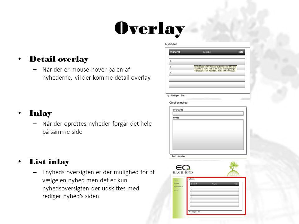 Overlay • Detail overlay – Når der er mouse hover på en af nyhederne, vil der komme detail overlay • Inlay – Når der oprettes nyheder forgår det hele på samme side • List inlay – I nyheds oversigten er der mulighed for at vælge en nyhed men det er kun nyhedsoversigten der udskiftes med rediger nyhed's siden