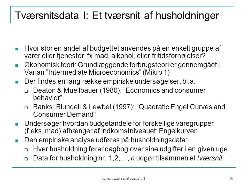 Kvantitative metoder 2: F1 10 Tværsnitsdata I: Et tværsnit af husholdninger  Hvor stor en andel af budgettet anvendes på en enkelt gruppe af varer eller tjenester, fx mad, alkohol, eller fritidsfornøjelser.