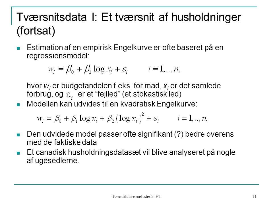 Kvantitative metoder 2: F1 11 Tværsnitsdata I: Et tværsnit af husholdninger (fortsat)  Estimation af en empirisk Engelkurve er ofte baseret på en regressionsmodel: hvor w i er budgetandelen f.eks.