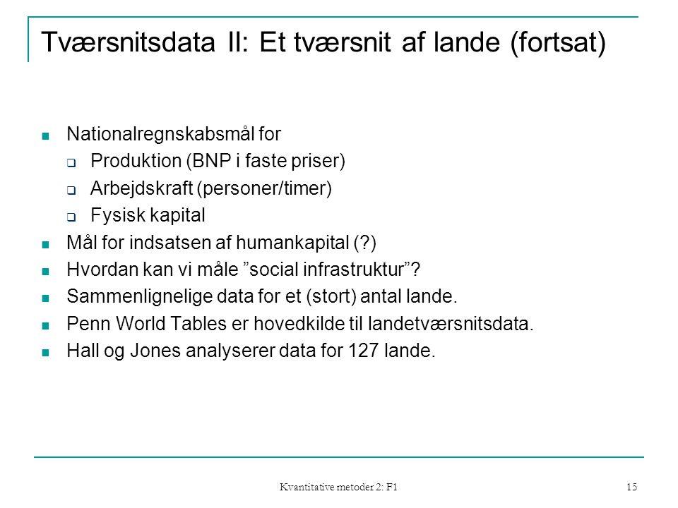 Kvantitative metoder 2: F1 15 Tværsnitsdata II: Et tværsnit af lande (fortsat)  Nationalregnskabsmål for  Produktion (BNP i faste priser)  Arbejdskraft (personer/timer)  Fysisk kapital  Mål for indsatsen af humankapital ( )  Hvordan kan vi måle social infrastruktur .
