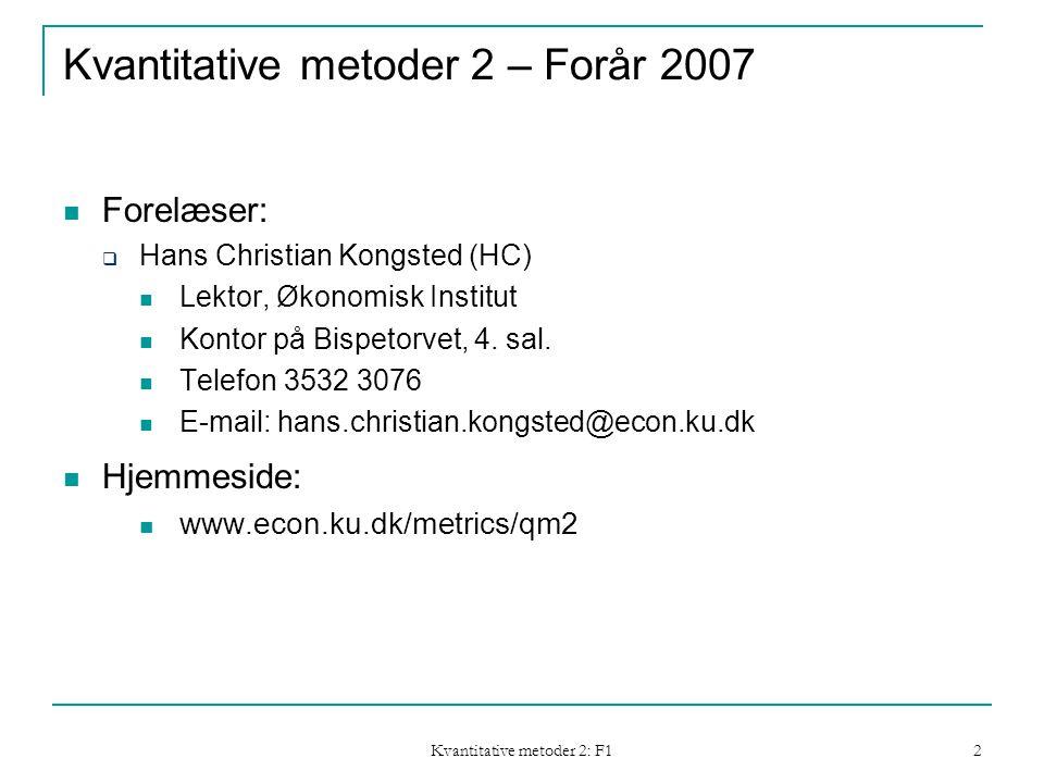 Kvantitative metoder 2: F1 2 Kvantitative metoder 2 – Forår 2007  Forelæser:  Hans Christian Kongsted (HC)  Lektor, Økonomisk Institut  Kontor på Bispetorvet, 4.