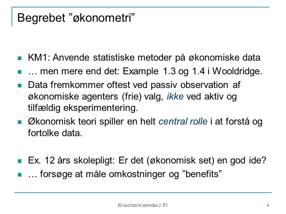 Kvantitative metoder 2: F1 4 Begrebet økonometri  KM1: Anvende statistiske metoder på økonomiske data  … men mere end det: Example 1.3 og 1.4 i Wooldridge.