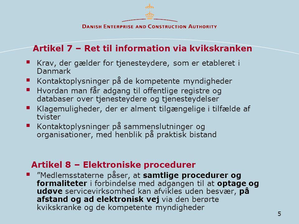 5 Artikel 7 – Ret til information via kvikskranken  Krav, der gælder for tjenesteydere, som er etableret i Danmark  Kontaktoplysninger på de kompetente myndigheder  Hvordan man får adgang til offentlige registre og databaser over tjenesteydere og tjenesteydelser  Klagemuligheder, der er alment tilgængelige i tilfælde af tvister  Kontaktoplysninger på sammenslutninger og organisationer, med henblik på praktisk bistand Artikel 8 – Elektroniske procedurer  Medlemsstaterne påser, at samtlige procedurer og formaliteter i forbindelse med adgangen til at optage og udøve servicevirksomhed kan afvikles uden besvær, på afstand og ad elektronisk vej via den berørte kvikskranke og de kompetente myndigheder