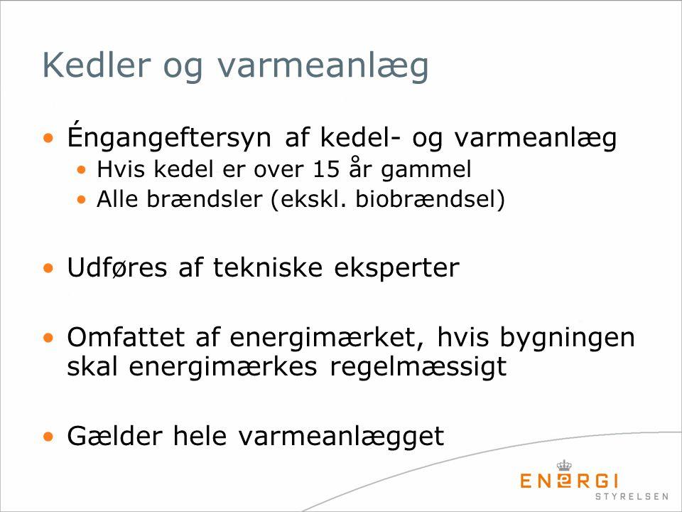 Kedler og varmeanlæg •Éngangeftersyn af kedel- og varmeanlæg •Hvis kedel er over 15 år gammel •Alle brændsler (ekskl. biobrændsel) •Udføres af teknisk
