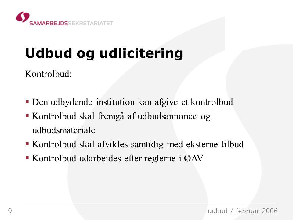 9udbud / februar 2006 Udbud og udlicitering Kontrolbud:  Den udbydende institution kan afgive et kontrolbud  Kontrolbud skal fremgå af udbudsannonce og udbudsmateriale  Kontrolbud skal afvikles samtidig med eksterne tilbud  Kontrolbud udarbejdes efter reglerne i ØAV