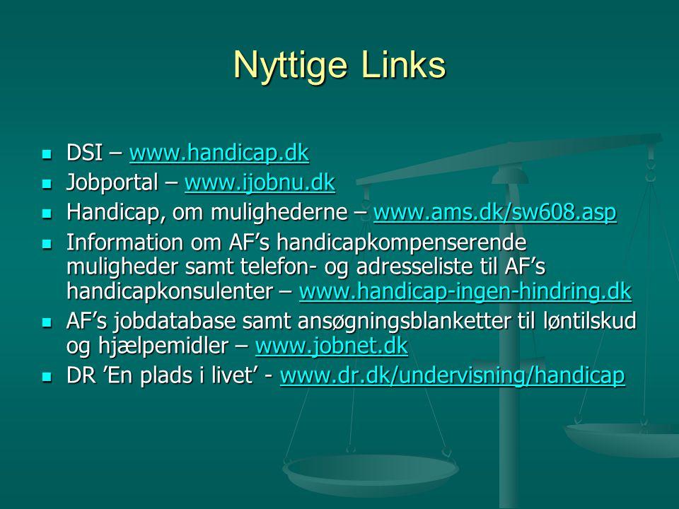 Nyttige Links  DSI – www.handicap.dk www.handicap.dk  Jobportal – www.ijobnu.dk www.ijobnu.dk  Handicap, om mulighederne – www.ams.dk/sw608.asp www.ams.dk/sw608.asp  Information om AF's handicapkompenserende muligheder samt telefon- og adresseliste til AF's handicapkonsulenter – www.handicap-ingen-hindring.dk www.handicap-ingen-hindring.dk  AF's jobdatabase samt ansøgningsblanketter til løntilskud og hjælpemidler – www.jobnet.dk www.jobnet.dk  DR 'En plads i livet' - www.dr.dk/undervisning/handicap www.dr.dk/undervisning/handicap