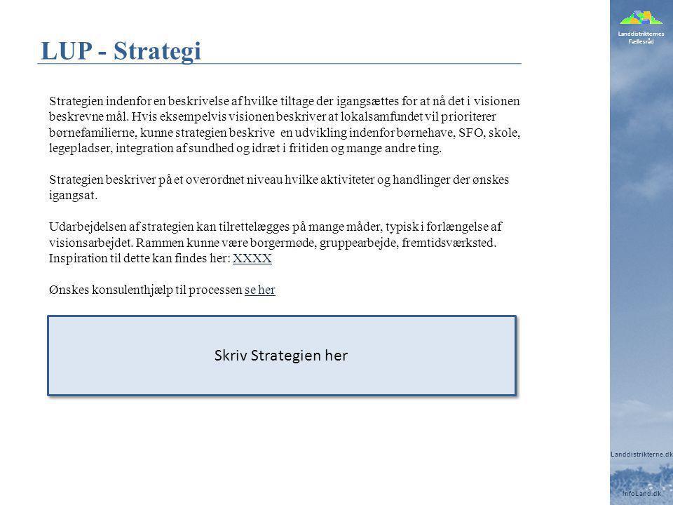 Landdistrikternes Fællesråd Landdistrikterne.dk InfoLand.dk LUP - Strategi Strategien indenfor en beskrivelse af hvilke tiltage der igangsættes for at nå det i visionen beskrevne mål.
