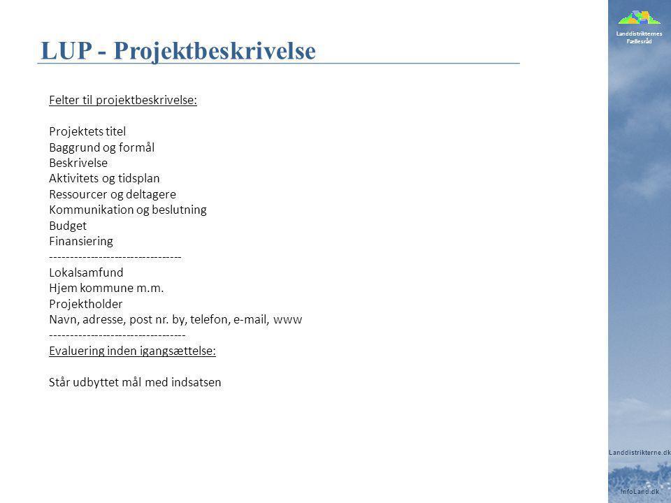 Landdistrikternes Fællesråd Landdistrikterne.dk InfoLand.dk LUP - Projektbeskrivelse Felter til projektbeskrivelse: Projektets titel Baggrund og formål Beskrivelse Aktivitets og tidsplan Ressourcer og deltagere Kommunikation og beslutning Budget Finansiering --------------------------------- Lokalsamfund Hjem kommune m.m.