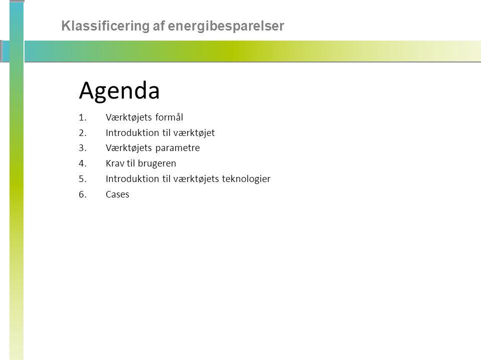 Klassificering af energibesparelser Agenda 1.Værktøjets formål 2.Introduktion til værktøjet 3.Værktøjets parametre 4.Krav til brugeren 5.Introduktion til værktøjets teknologier 6.Cases