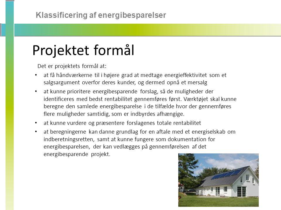 Klassificering af energibesparelser Projektet formål Det er projektets formål at: • at få håndværkerne til i højere grad at medtage energieffektivitet som et salgsargument overfor deres kunder, og dermed opnå et mersalg • at kunne prioritere energibesparende forslag, så de muligheder der identificeres med bedst rentabilitet gennemføres først.