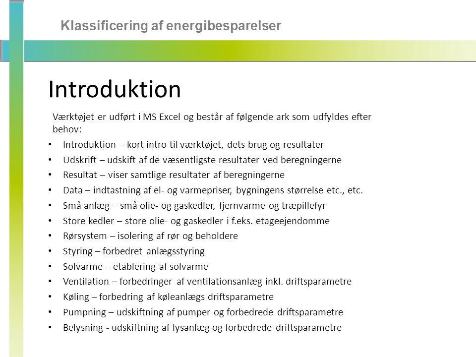 Klassificering af energibesparelser Introduktion Værktøjet er udført i MS Excel og består af følgende ark som udfyldes efter behov: • Introduktion – kort intro til værktøjet, dets brug og resultater • Udskrift – udskift af de væsentligste resultater ved beregningerne • Resultat – viser samtlige resultater af beregningerne • Data – indtastning af el- og varmepriser, bygningens størrelse etc., etc.