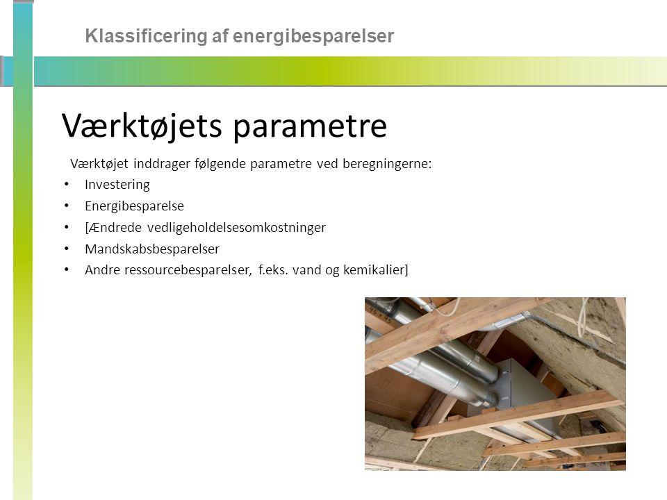 Klassificering af energibesparelser Værktøjets parametre Værktøjet inddrager følgende parametre ved beregningerne: • Investering • Energibesparelse • [Ændrede vedligeholdelsesomkostninger • Mandskabsbesparelser • Andre ressourcebesparelser, f.eks.