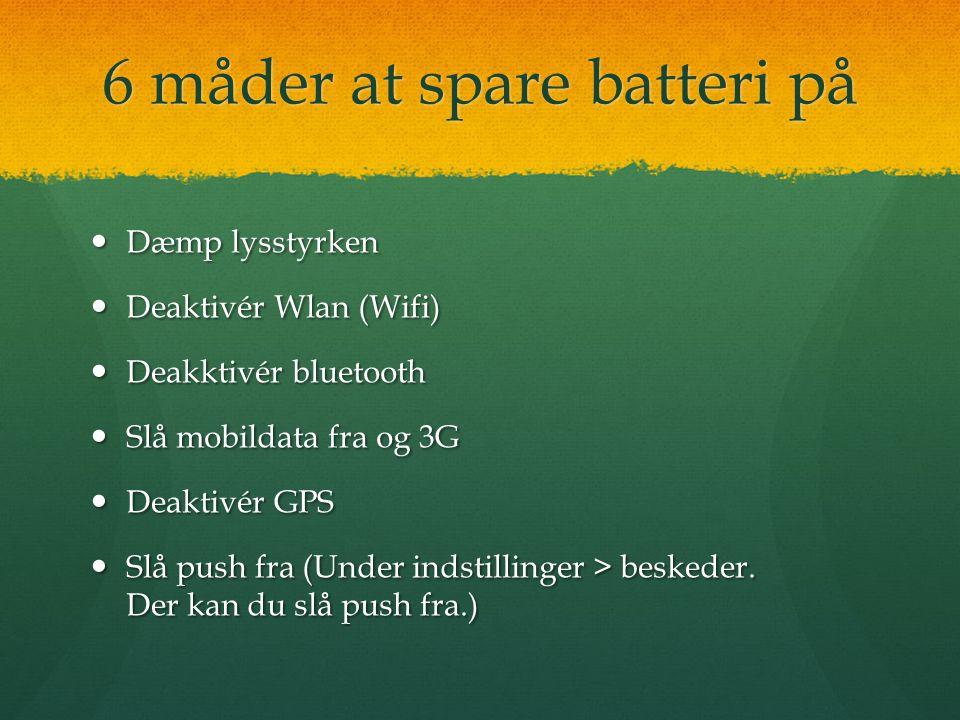 6 måder at spare batteri på  Dæmp lysstyrken  Deaktivér Wlan (Wifi)  Deakktivér bluetooth  Slå mobildata fra og 3G  Deaktivér GPS  Slå push fra (Under indstillinger > beskeder.