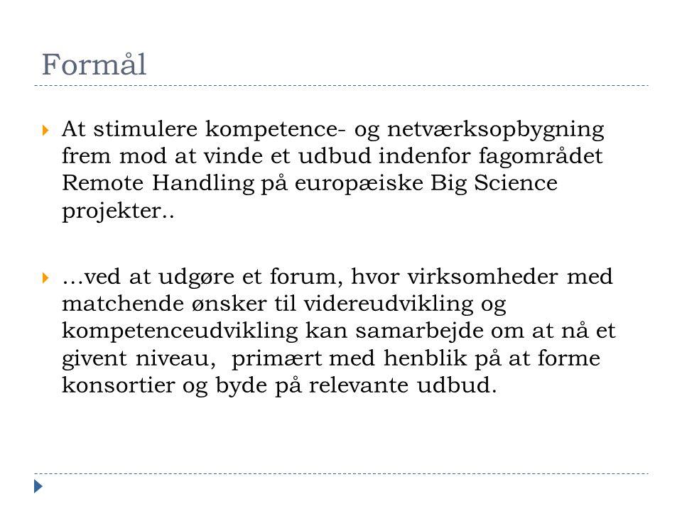 Formål  At stimulere kompetence- og netværksopbygning frem mod at vinde et udbud indenfor fagområdet Remote Handling på europæiske Big Science projekter..