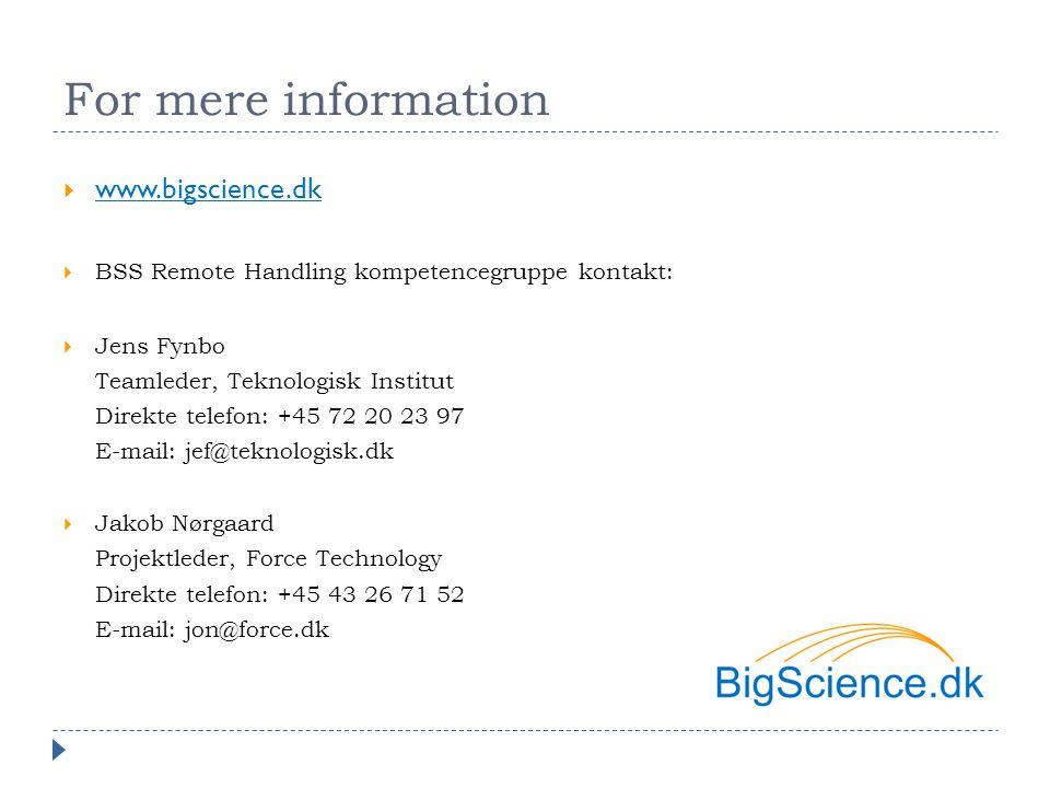 For mere information  www.bigscience.dk www.bigscience.dk  BSS Remote Handling kompetencegruppe kontakt:  Jens Fynbo Teamleder, Teknologisk Institut Direkte telefon: +45 72 20 23 97 E-mail: jef@teknologisk.dk  Jakob Nørgaard Projektleder, Force Technology Direkte telefon: +45 43 26 71 52 E-mail: jon@force.dk