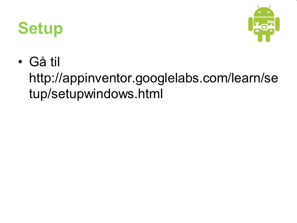 Setup •Gå til http://appinventor.googlelabs.com/learn/se tup/setupwindows.html