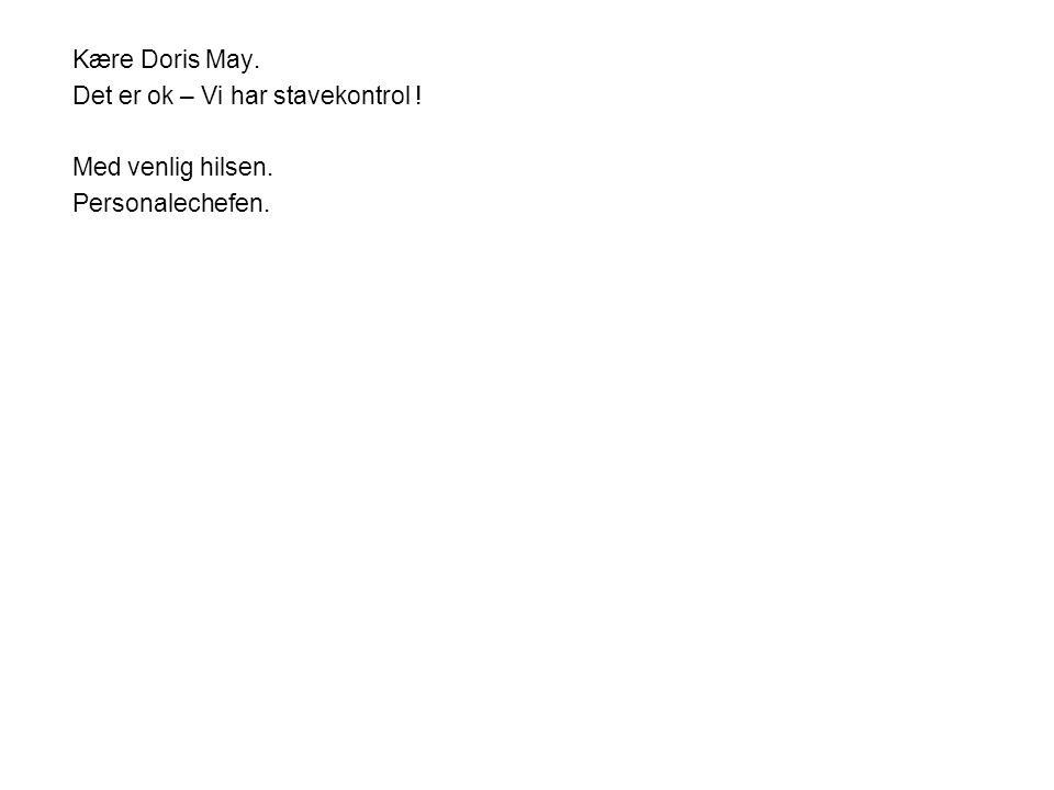 Kære Doris May. Det er ok – Vi har stavekontrol ! Med venlig hilsen. Personalechefen.