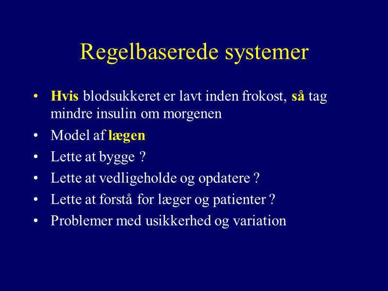 Regelbaserede systemer •Hvis blodsukkeret er lavt inden frokost, så tag mindre insulin om morgenen •Model af lægen •Lette at bygge .