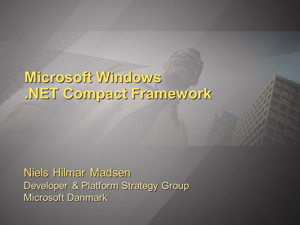 Microsoft Windows.NET Compact Framework Niels Hilmar Madsen Developer & Platform Strategy Group Microsoft Danmark