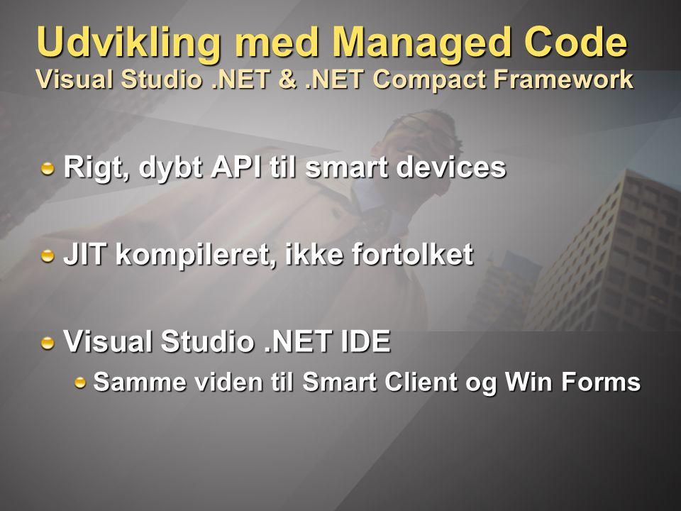 Udvikling med Managed Code Visual Studio.NET &.NET Compact Framework Rigt, dybt API til smart devices JIT kompileret, ikke fortolket Visual Studio.NET IDE Samme viden til Smart Client og Win Forms