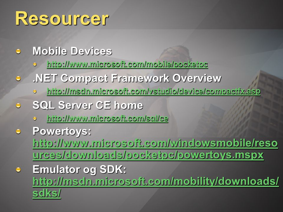 Resourcer Mobile Devices http://www.microsoft.com/mobile/pocketpc.NET Compact Framework Overview http://msdn.microsoft.com/vstudio/device/compactfx.asp SQL Server CE home http://www.microsoft.com/sql/ce Powertoys: http://www.microsoft.com/windowsmobile/reso urces/downloads/pocketpc/powertoys.mspx http://www.microsoft.com/windowsmobile/reso urces/downloads/pocketpc/powertoys.mspx http://www.microsoft.com/windowsmobile/reso urces/downloads/pocketpc/powertoys.mspx Emulator og SDK: http://msdn.microsoft.com/mobility/downloads/ sdks/ http://msdn.microsoft.com/mobility/downloads/ sdks/ http://msdn.microsoft.com/mobility/downloads/ sdks/