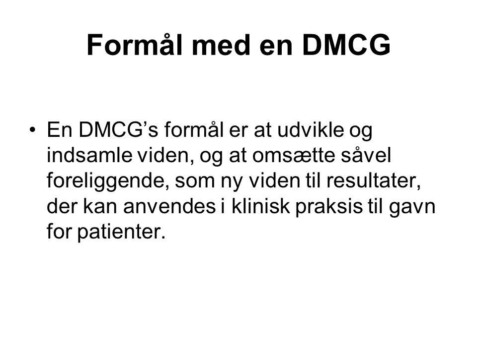 Formål med en DMCG •En DMCG's formål er at udvikle og indsamle viden, og at omsætte såvel foreliggende, som ny viden til resultater, der kan anvendes i klinisk praksis til gavn for patienter.